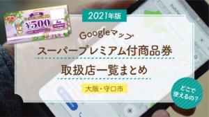 【2021年版 GoogleMap】守口市スーパープレミアム付商品券 取扱店一覧まとめ